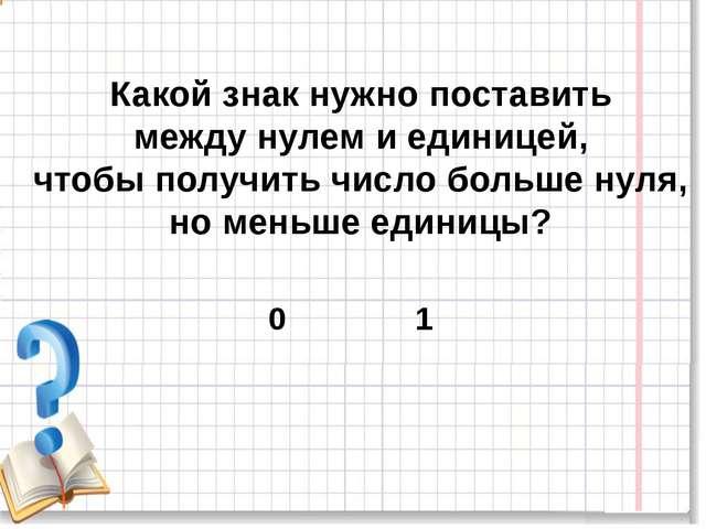 Какой знак нужно поставить между нулем и единицей, чтобы получить число боль...
