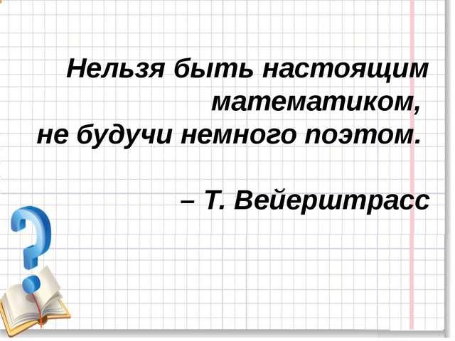 Нельзя быть настоящим математиком, не будучи немного поэтом. – Т. Вейерштрасс