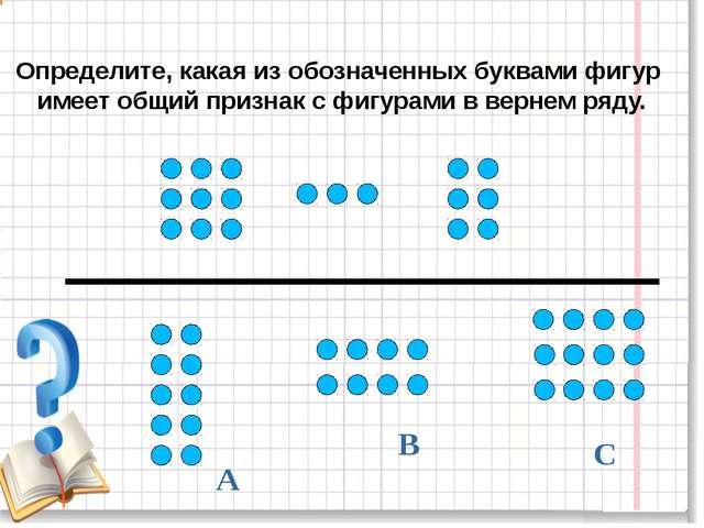 В А С Определите, какая из обозначенных буквами фигур имеет общий признак с...