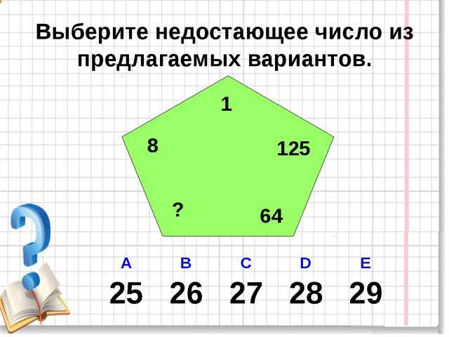 Выберите недостающее число из предлагаемых вариантов. 1 8 ? 64 125 А В С D E...