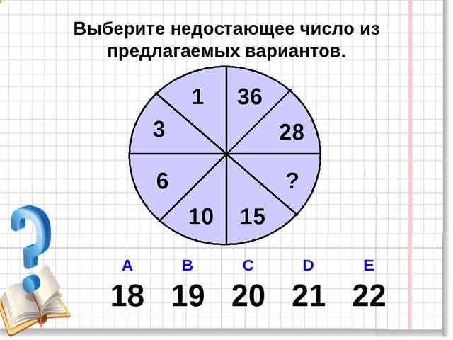 Выберите недостающее число из предлагаемых вариантов. 1 28 3 6 10 15 ? 36 А...