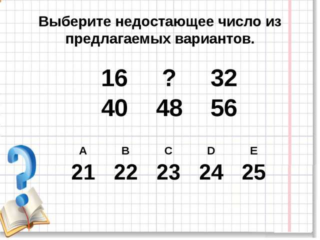 Выберите недостающее число из предлагаемых вариантов. 16 ? 32 40 48 56 А В С...