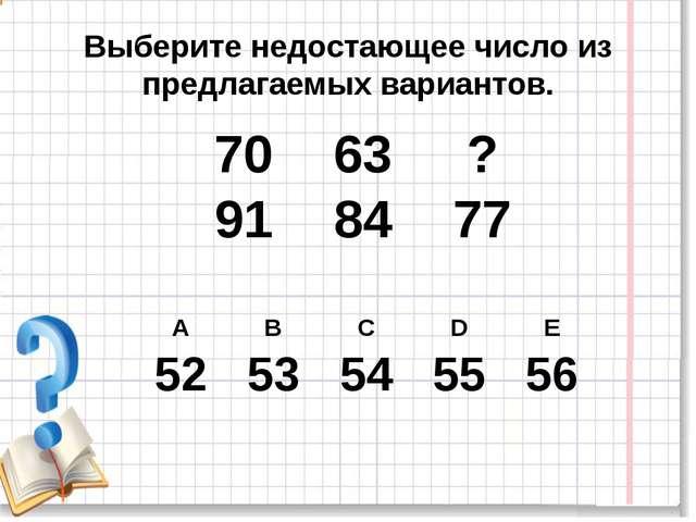 Выберите недостающее число из предлагаемых вариантов. 70 63 ? 91 84 77 А В С...