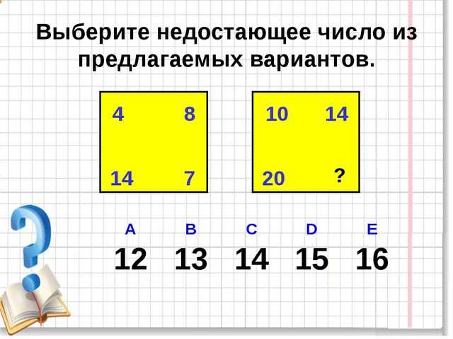 Выберите недостающее число из предлагаемых вариантов. 4 8 14 7 10 14 20 ? А...