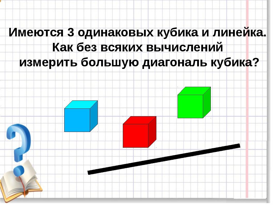 Имеются 3 одинаковых кубика и линейка. Как без всяких вычислений измерить бо...
