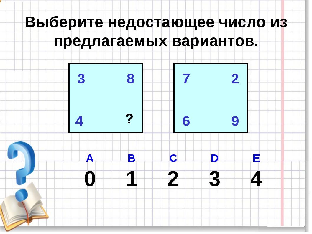 Выберите недостающее число из предлагаемых вариантов. 3 8 4 7 ? 7 2 6 9 А В...