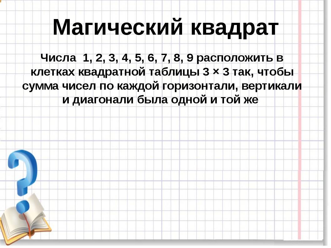 Магический квадрат Числа 1, 2, 3, 4, 5, 6, 7, 8, 9 расположить в клетках ква...