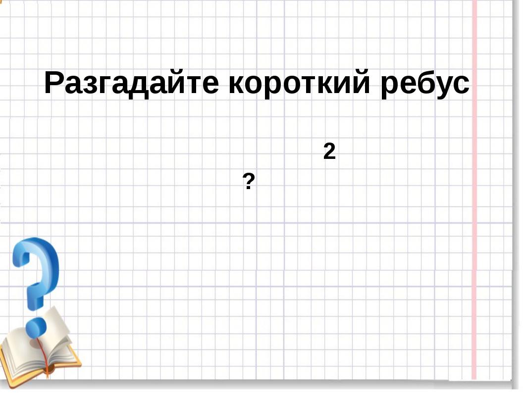 Разгадайте короткий ребус ? 2