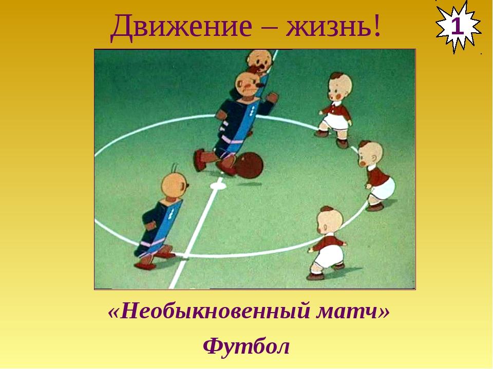 Движение – жизнь! 1 «Необыкновенный матч» Футбол