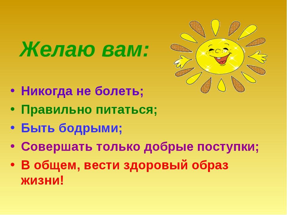 Желаю вам: Никогда не болеть; Правильно питаться; Быть бодрыми; Совершать то...