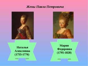 Жены Павла Петровича Наталья Алексеевна (1755-1776) Мария Федоровна (1795-182