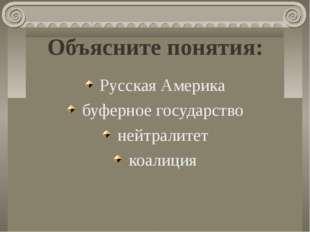 Объясните понятия: Русская Америка буферное государство нейтралитет коалиция
