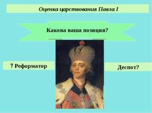Какова ваша позиция? Оценка царствования Павла I Реформатор ? Деспот? Акользи