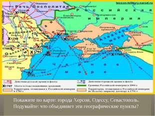 Покажите по карте: города Херсон, Одессу, Севастополь. Подумайте: что объеди