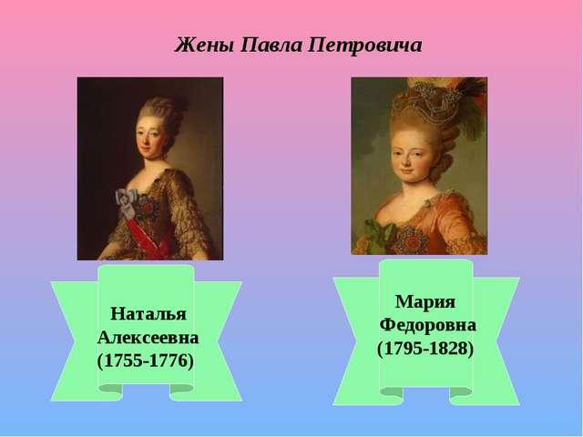 Жены Павла Петровича Наталья Алексеевна (1755-1776) Мария Федоровна (1795-182...