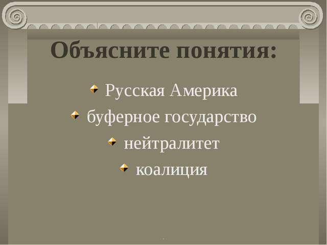 Объясните понятия: Русская Америка буферное государство нейтралитет коалиция...