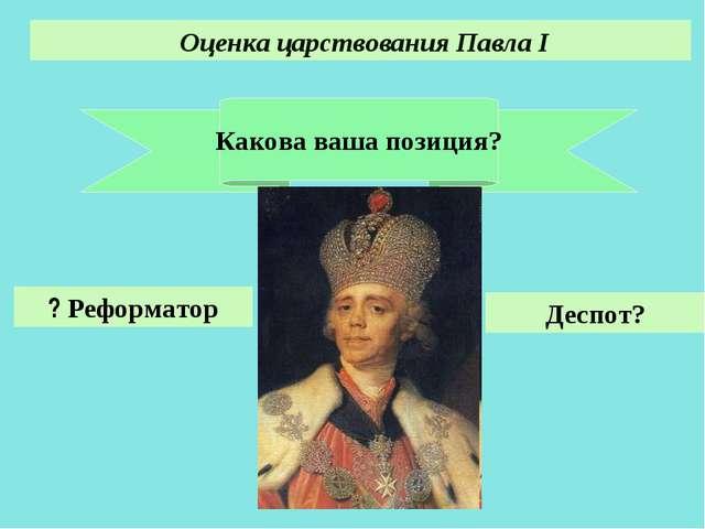 Какова ваша позиция? Оценка царствования Павла I Реформатор ? Деспот? Акользи...
