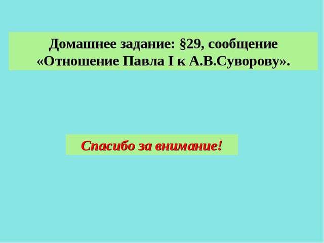 Домашнее задание: §29, сообщение «Отношение Павла I к А.В.Суворову». Спасибо...