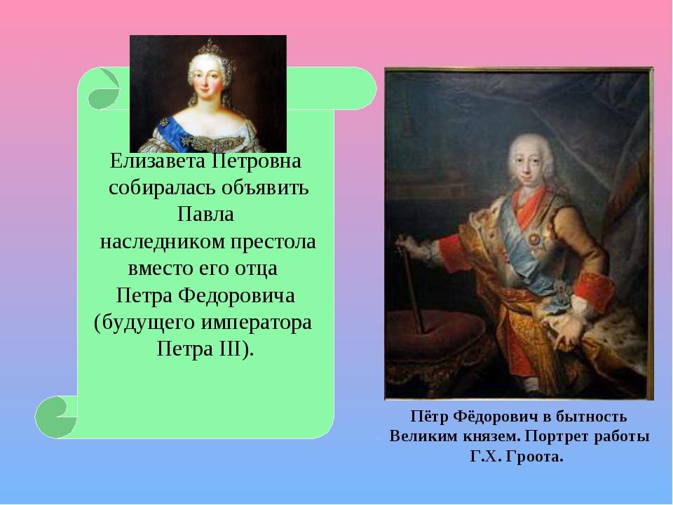 Елизавета Петровна собиралась объявить Павла наследником престола вместо его...