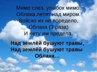 Мимо слез, улыбок мимо, Облака летят над миром. Войско их не поредело, Облака