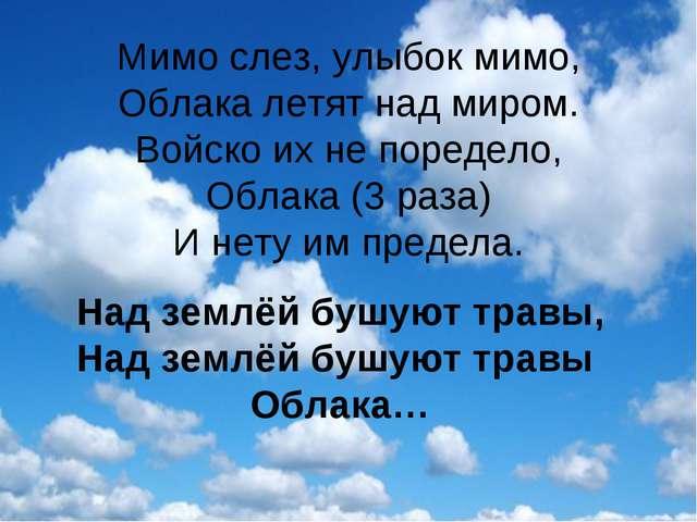 Мимо слез, улыбок мимо, Облака летят над миром. Войско их не поредело, Облака...