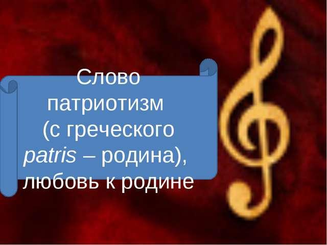 Слово патриотизм (с греческого patris – родина), любовь к родине