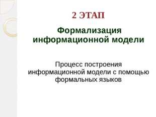 2 ЭТАП Формализация информационной модели Процесс построения информационной м