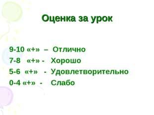 Оценка за урок 9-10 «+» – Отлично 7-8 «+» - Хорошо 5-6 «+» - Удовлетворительн