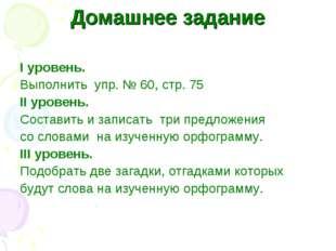Домашнее задание I уровень. Выполнить упр. № 60, стр. 75 II уровень. Составит
