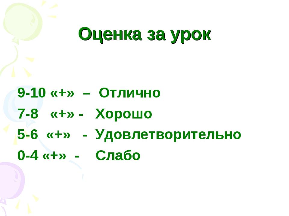 Оценка за урок 9-10 «+» – Отлично 7-8 «+» - Хорошо 5-6 «+» - Удовлетворительн...