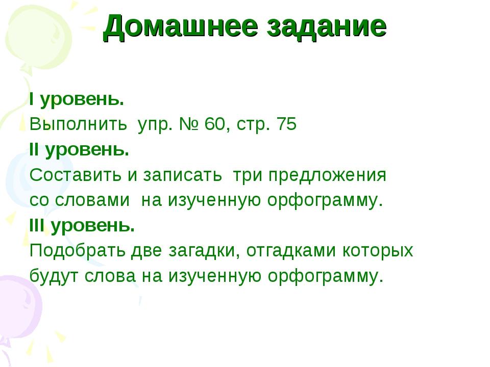 Домашнее задание I уровень. Выполнить упр. № 60, стр. 75 II уровень. Составит...