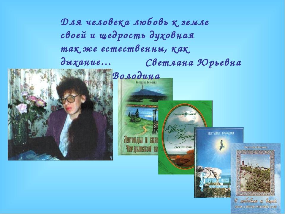 Светлана Юрьевна Володина Для человека любовь к земле своей и щедрость духов...