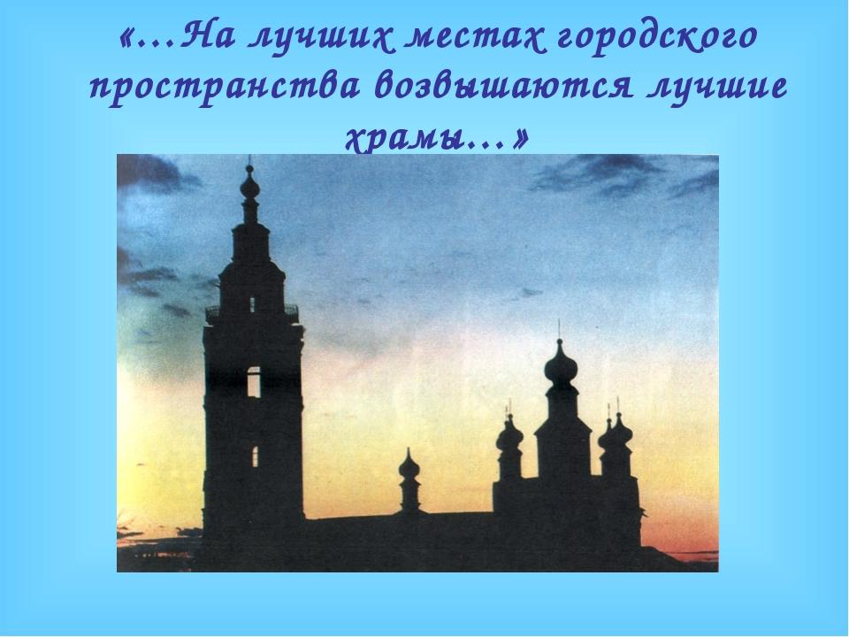 «…На лучших местах городского пространства возвышаются лучшие храмы…»