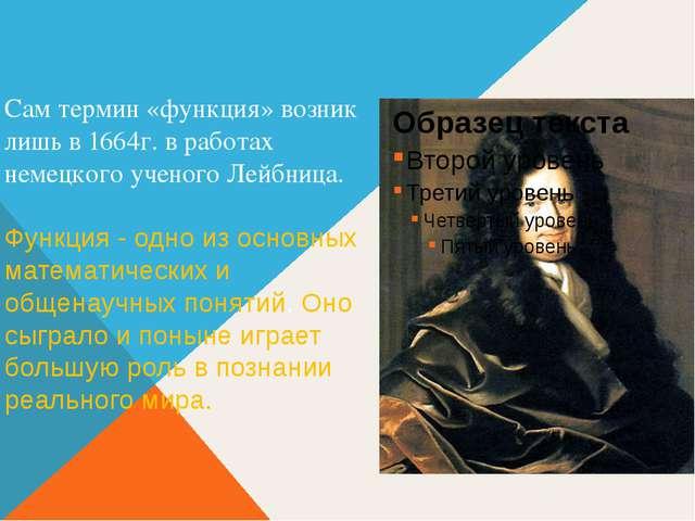 Сам термин «функция» возник лишь в 1664г. в работах немецкого ученого Лейбниц...