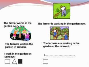 The farmer works in the garden every day. The farmer is working in the garden