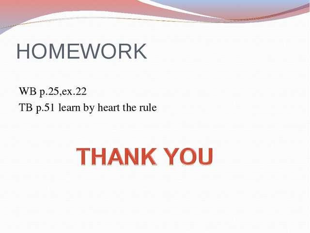 HOMEWORK WB p.25,ex.22 TB p.51 learn by heart the rule