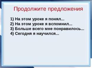 Продолжите предложения 1) На этом уроке я понял... 2) На этом уроке я вспомни