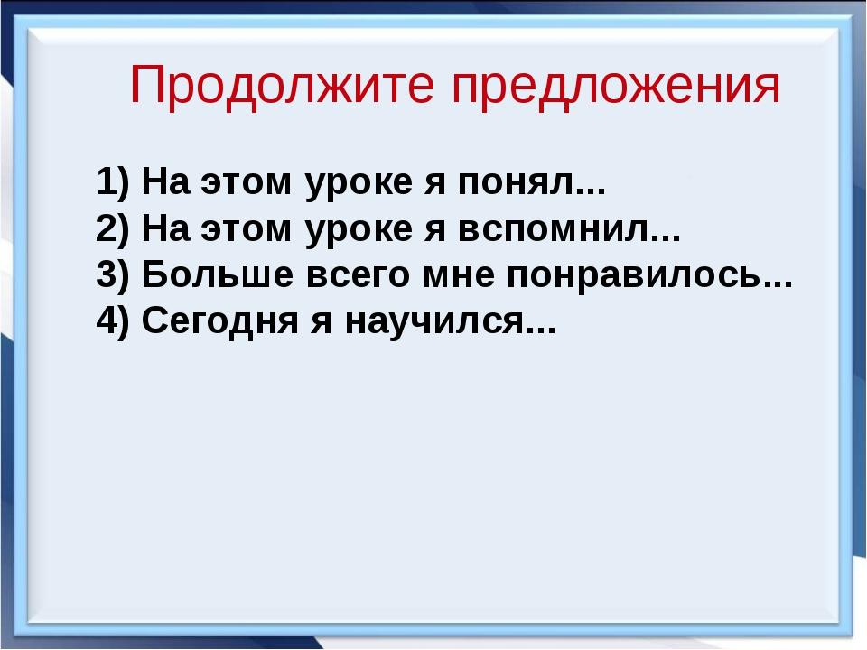 Продолжите предложения 1) На этом уроке я понял... 2) На этом уроке я вспомни...