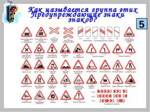 Как называется группа этих знаков? Предупреждающие знаки 5