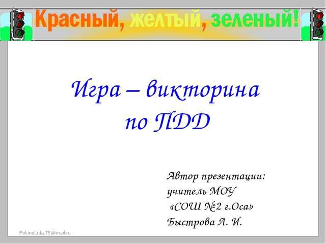 Игра – викторина по ПДД Автор презентации: учитель МОУ «СОШ № 2 г.Оса» Быстро...
