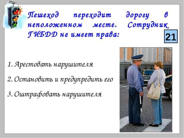 Пешеход переходит дорогу в неположенном месте. Сотрудник ГИБДД не имеет права...
