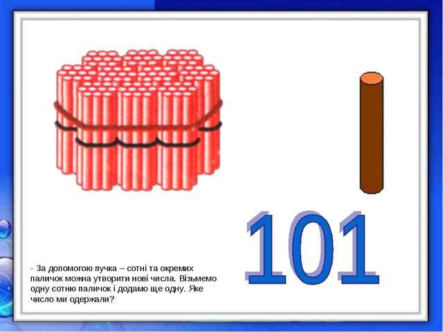 - За допомогою пучка – сотні та окремих паличок можна утворити нові числа. Ві...