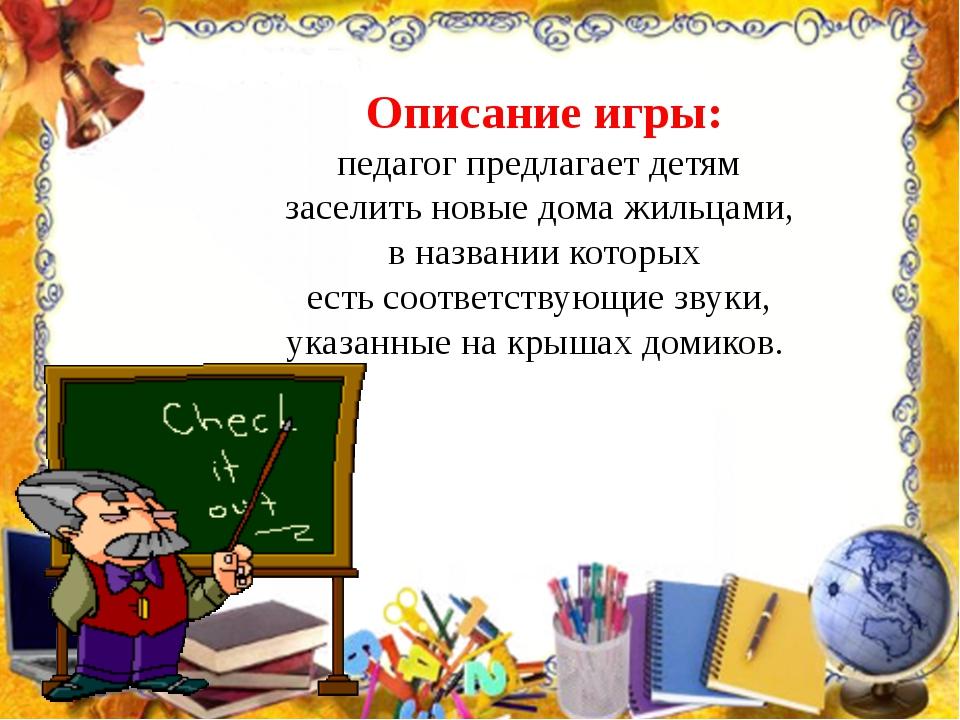 Описание игры: педагог предлагает детям заселить новые дома жильцами, в назва...