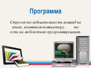 Программа Строгая последовательность команд на языке, понятном компьютеру, то