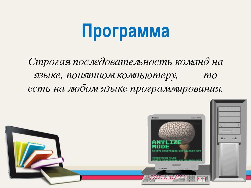 Программа Строгая последовательность команд на языке, понятном компьютеру, то...