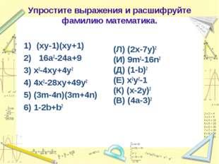 Упростите выражения и расшифруйте фамилию математика. (xy-1)(xy+1) 16a2-24a+9