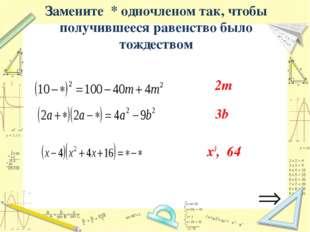 Замените * одночленом так, чтобы получившееся равенство было тождеством 2m 3b
