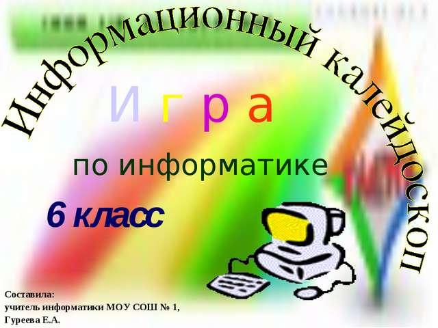 Составила: учитель информатики МОУ СОШ № 1, Гуреева Е.А. И г р а по информати...