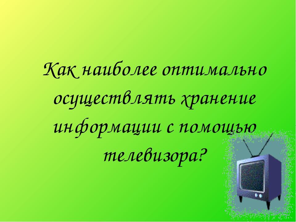 Как наиболее оптимально осуществлять хранение информации с помощью телевизора?