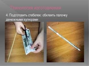 Технология изготовления 4. Подготовить стебелек: обклеить палочку денежными к